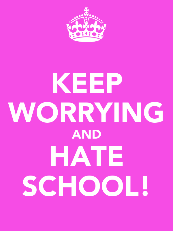 KEEP WORRYING AND HATE SCHOOL!