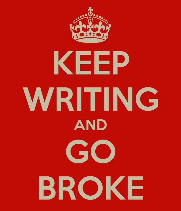 KEEP WRITING AND GO BROKE