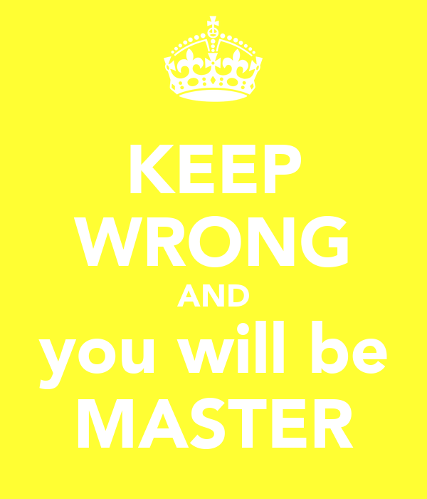 KEEP WRONG AND you will be MASTER