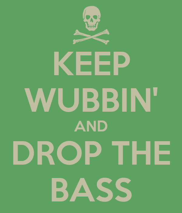KEEP WUBBIN' AND DROP THE BASS