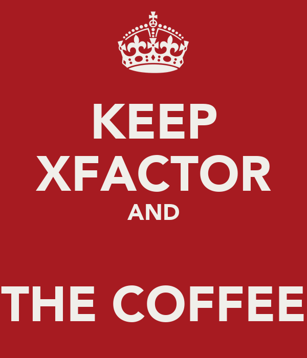 KEEP XFACTOR AND  THE COFFEE