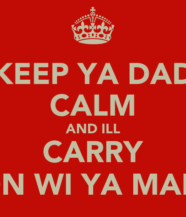 KEEP YA DAD CALM AND ILL CARRY ON WI YA MAM