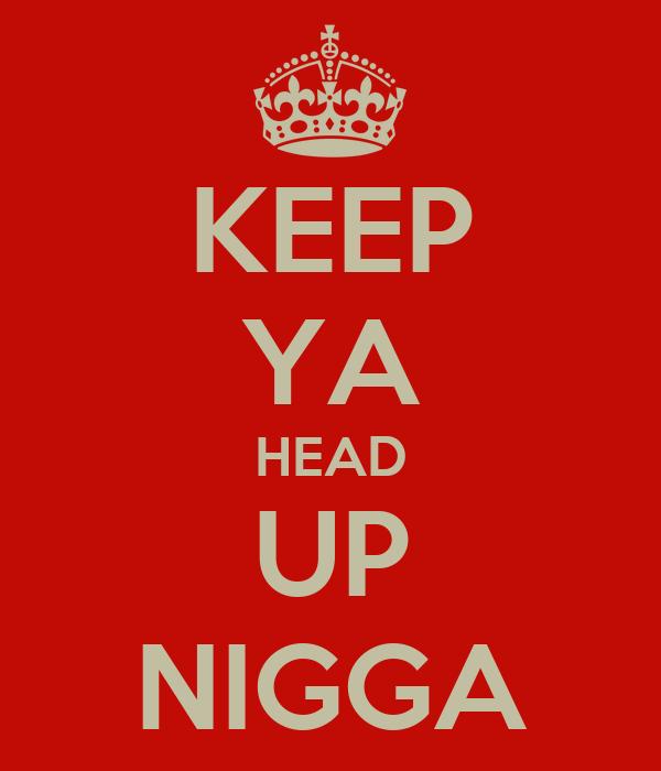 KEEP YA HEAD UP NIGGA