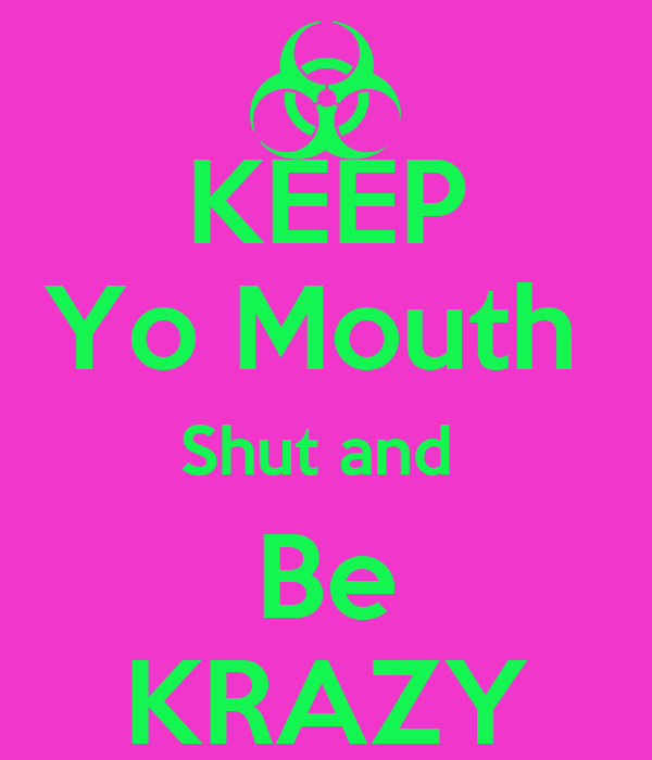 KEEP Yo Mouth  Shut and  Be KRAZY