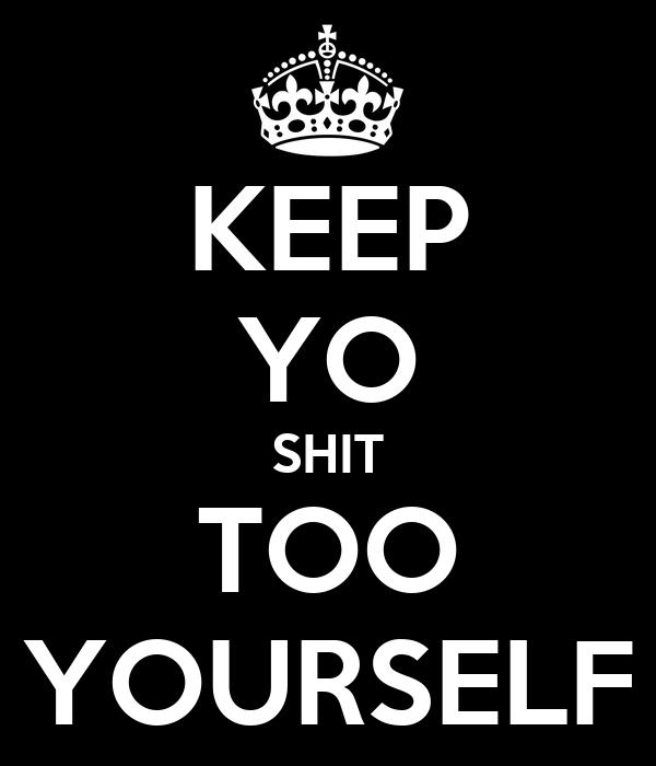 KEEP YO SHIT TOO YOURSELF
