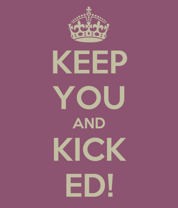 KEEP YOU AND KICK ED!
