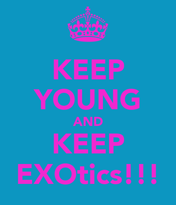 KEEP YOUNG AND KEEP EXOtics!!!