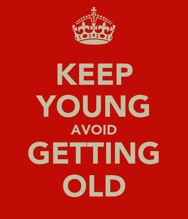 KEEP YOUNG AVOID GETTING OLD