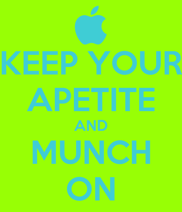 KEEP YOUR APETITE AND MUNCH ON