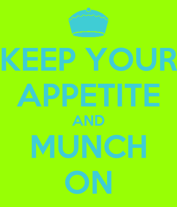 KEEP YOUR APPETITE AND MUNCH ON
