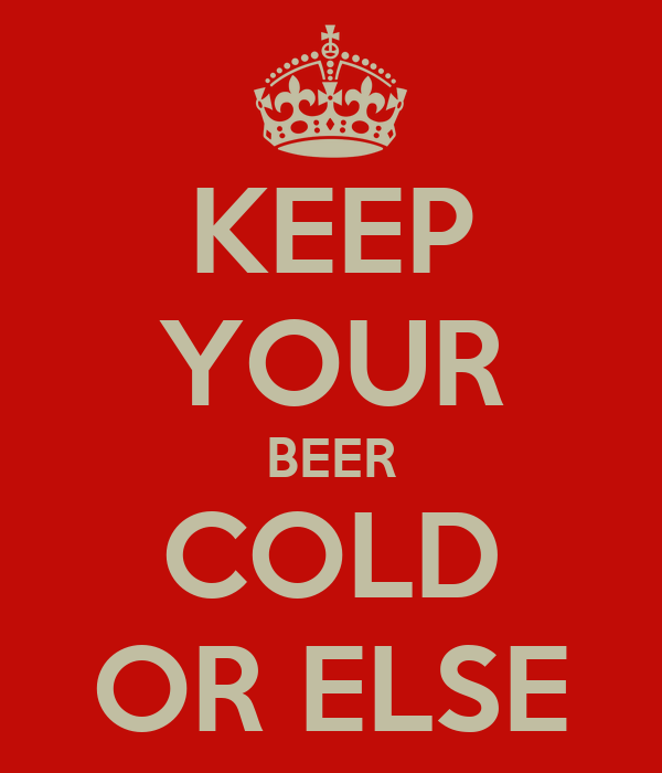 KEEP YOUR BEER COLD OR ELSE