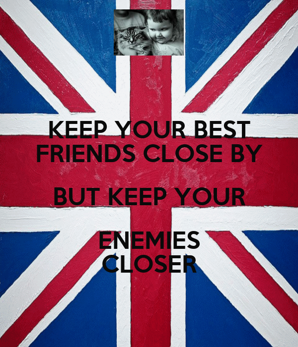 KEEP YOUR BEST FRIENDS CLOSE BY BUT KEEP YOUR ENEMIES CLOSER