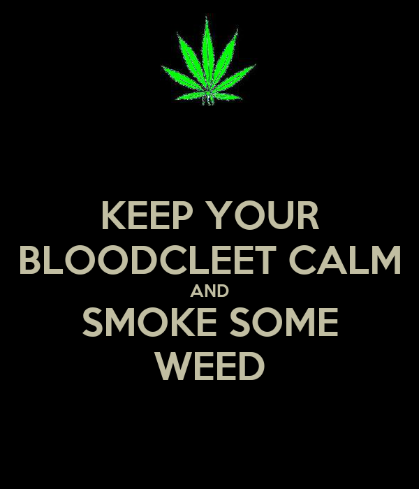 KEEP YOUR BLOODCLEET CALM AND SMOKE SOME WEED