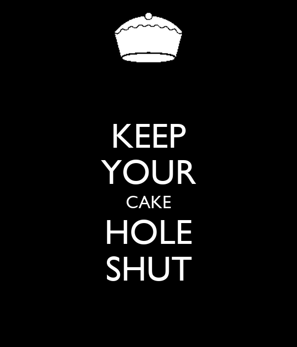 KEEP YOUR CAKE HOLE SHUT