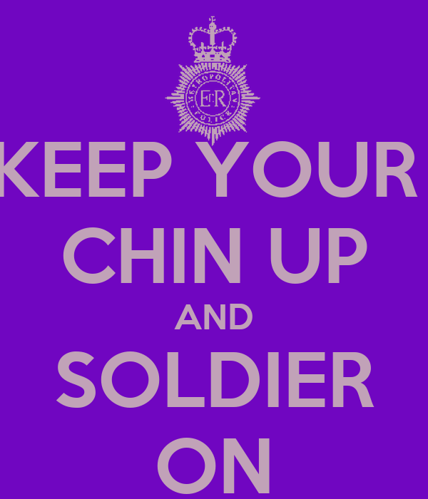 KEEP YOUR  CHIN UP AND SOLDIER ON