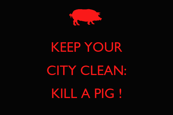 KEEP YOUR CITY CLEAN: KILL A PIG !
