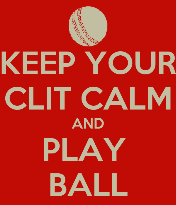 KEEP YOUR CLIT CALM AND PLAY  BALL