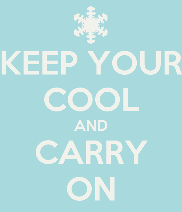 KEEP YOUR COOL AND CARRY ON