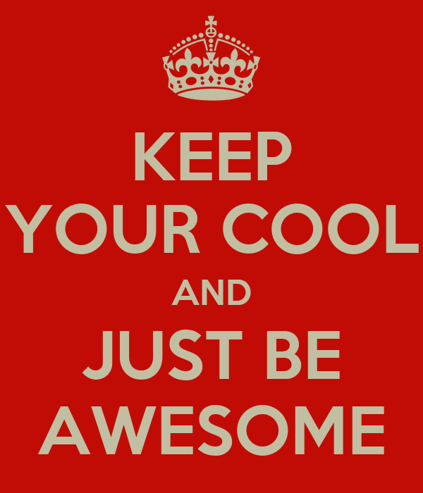 KEEP YOUR COOL AND JUST BE AWESOME