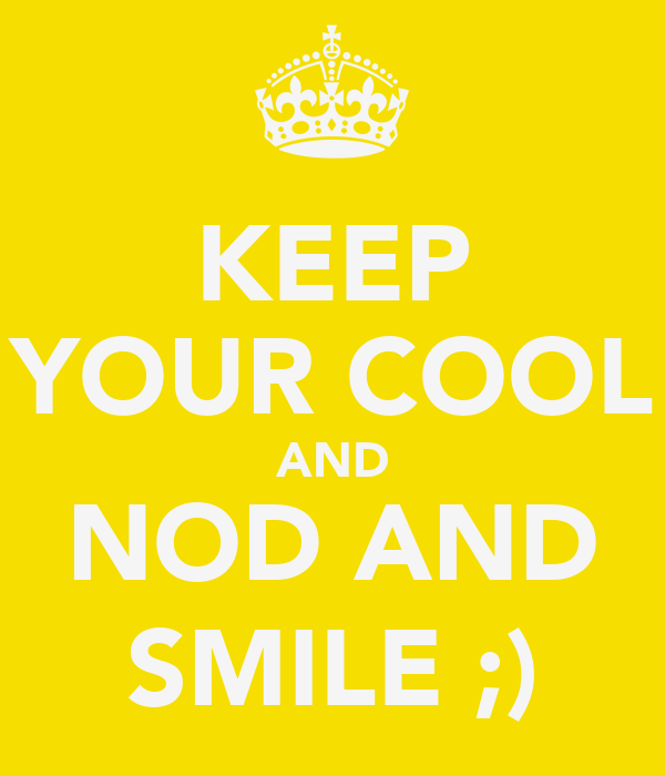 KEEP YOUR COOL AND NOD AND SMILE ;)