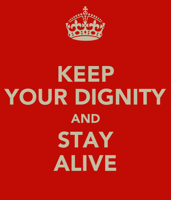 KEEP YOUR DIGNITY AND STAY ALIVE
