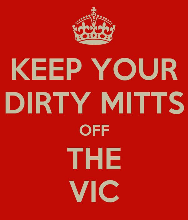 KEEP YOUR DIRTY MITTS OFF THE VIC