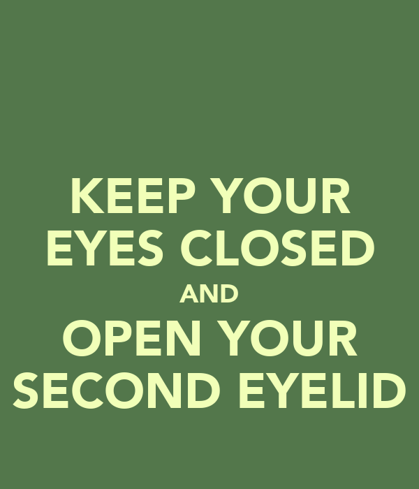 KEEP YOUR EYES CLOSED AND OPEN YOUR SECOND EYELID