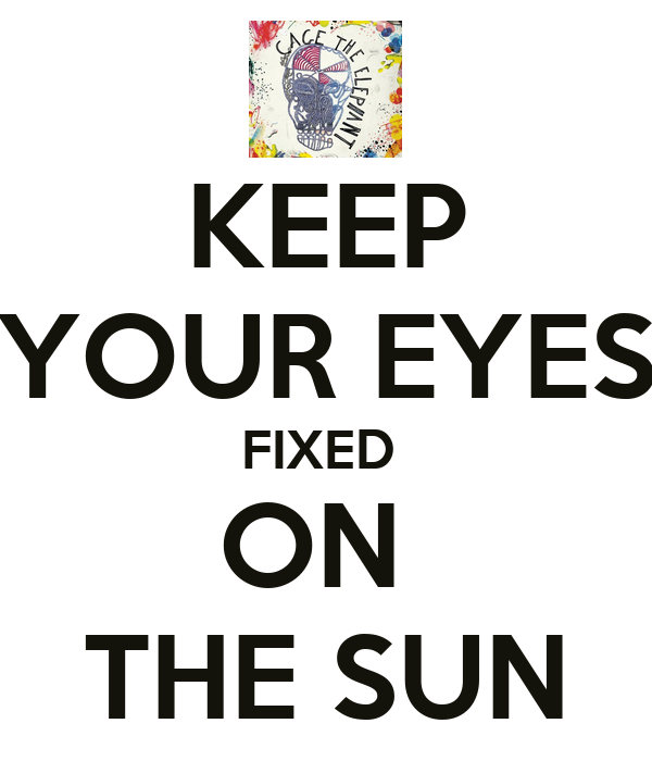 KEEP YOUR EYES FIXED  ON  THE SUN