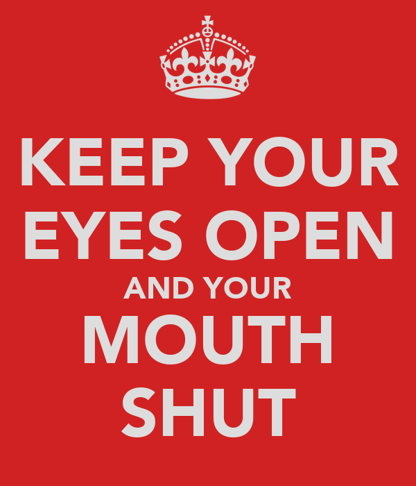 KEEP YOUR EYES OPEN AND YOUR MOUTH SHUT