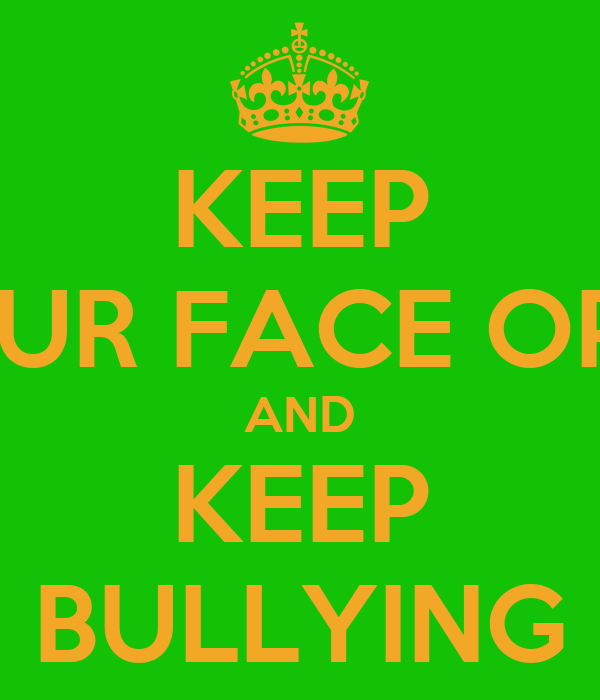 KEEP YOUR FACE OPEN AND KEEP BULLYING