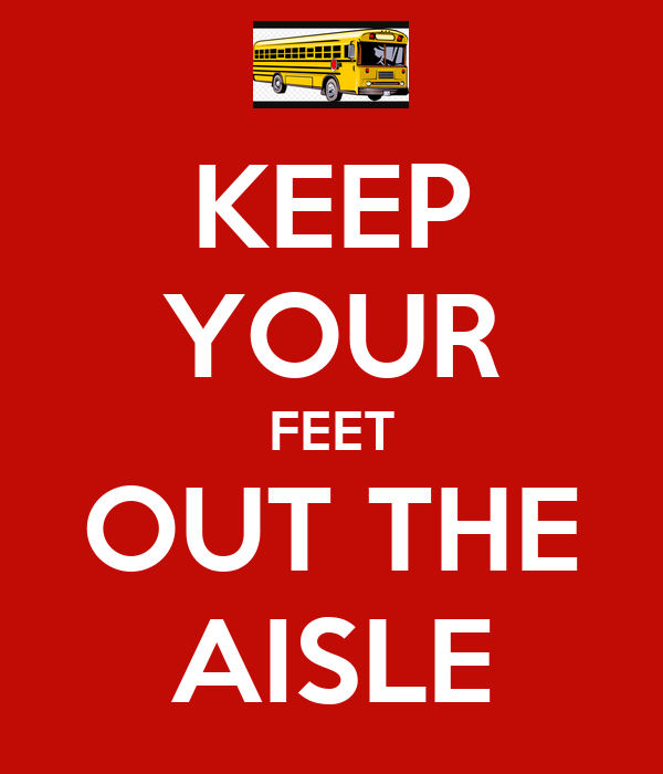 KEEP YOUR FEET OUT THE AISLE