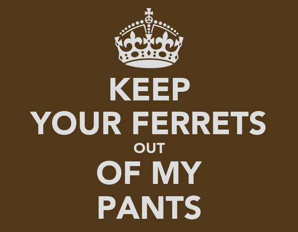 KEEP YOUR FERRETS OUT OF MY PANTS