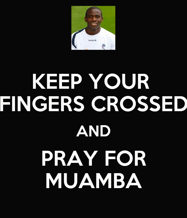 KEEP YOUR  FINGERS CROSSED AND PRAY FOR MUAMBA