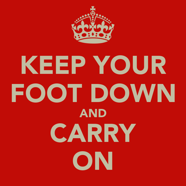 KEEP YOUR FOOT DOWN AND CARRY ON
