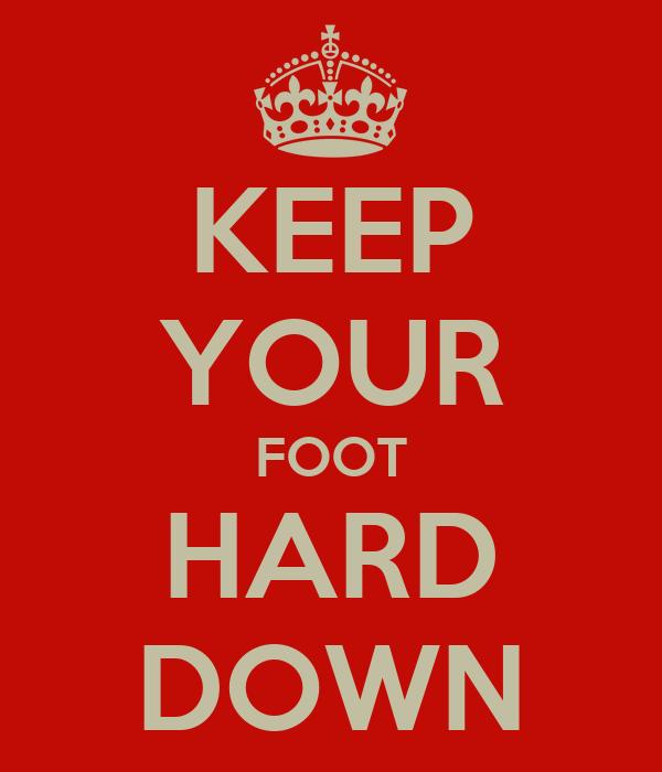 KEEP YOUR FOOT HARD DOWN