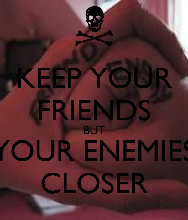KEEP YOUR FRIENDS BUT YOUR ENEMIES CLOSER