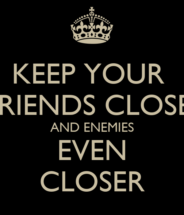 KEEP YOUR  FRIENDS CLOSE  AND ENEMIES EVEN CLOSER