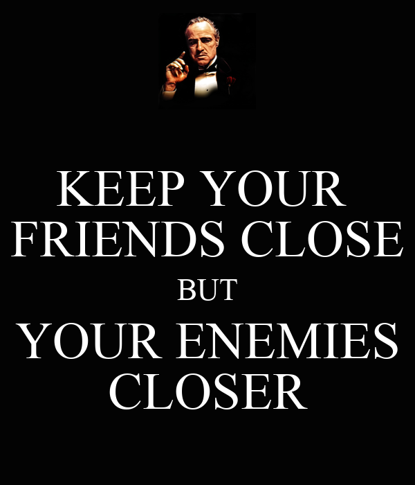 who said keep your friends close and your enemies closer