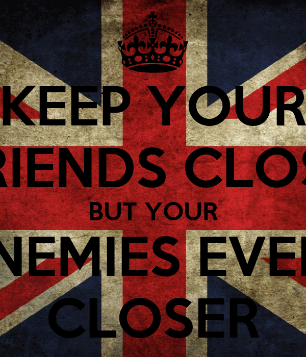 KEEP YOUR FRIENDS CLOSE BUT YOUR ENEMIES EVEN  CLOSER