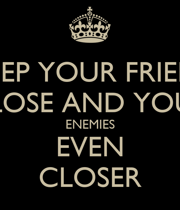 KEEP YOUR FRIENS CLOSE AND YOUR ENEMIES EVEN CLOSER