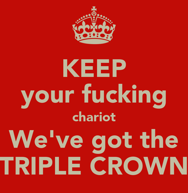 KEEP your fucking chariot We've got the TRIPLE CROWN