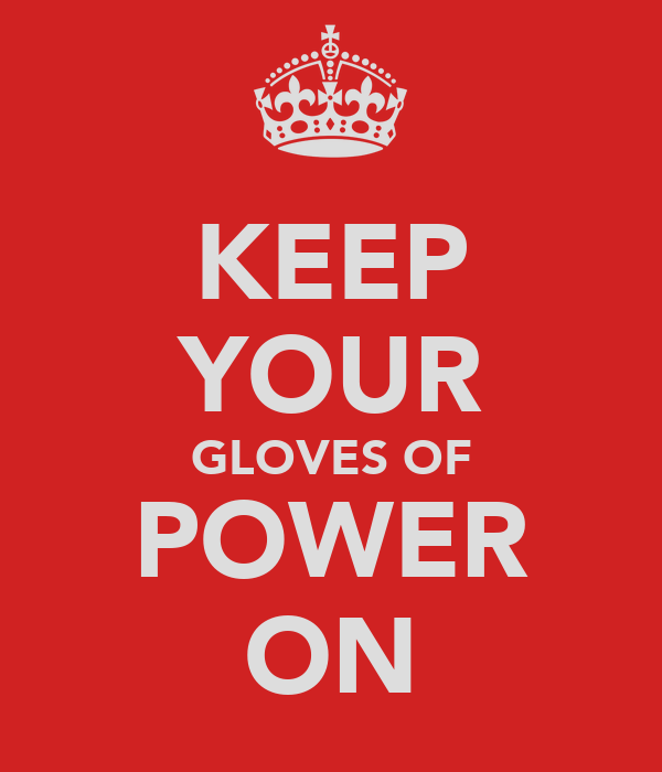 KEEP YOUR GLOVES OF POWER ON