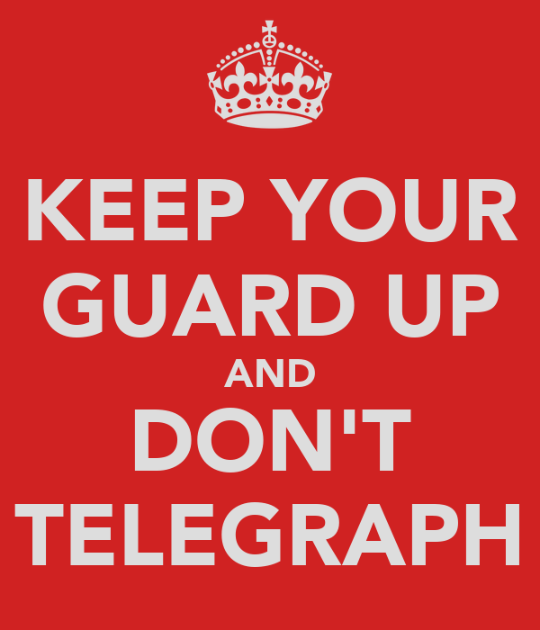KEEP YOUR GUARD UP AND DON'T TELEGRAPH
