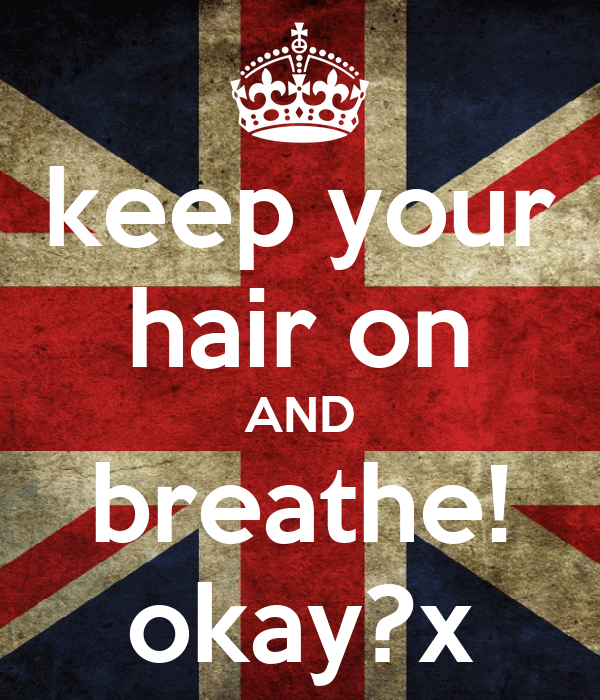 keep your hair on AND breathe! okay?x