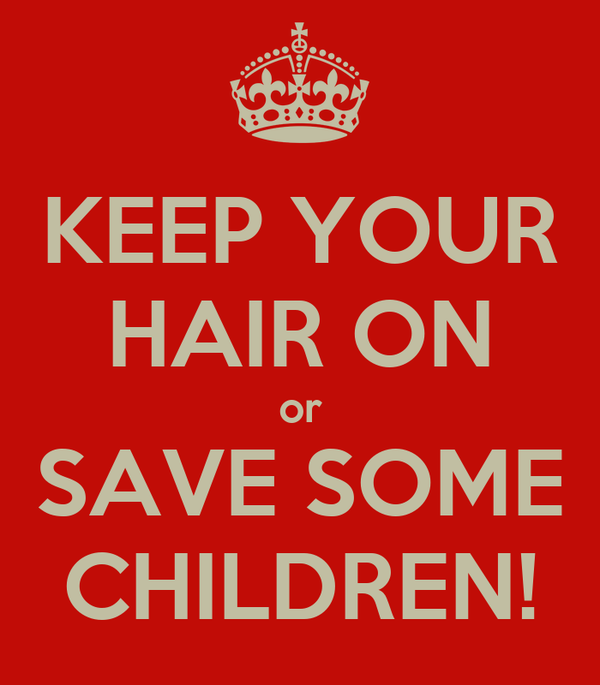 KEEP YOUR HAIR ON or SAVE SOME CHILDREN!