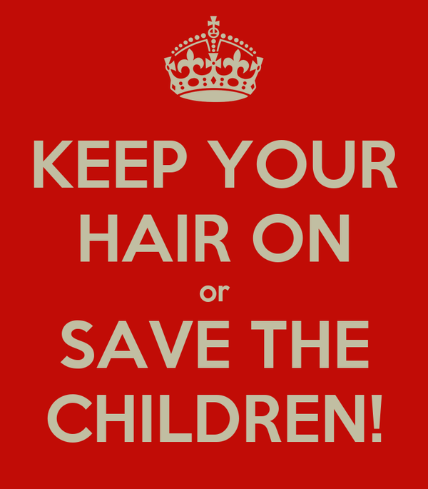 KEEP YOUR HAIR ON or SAVE THE CHILDREN!