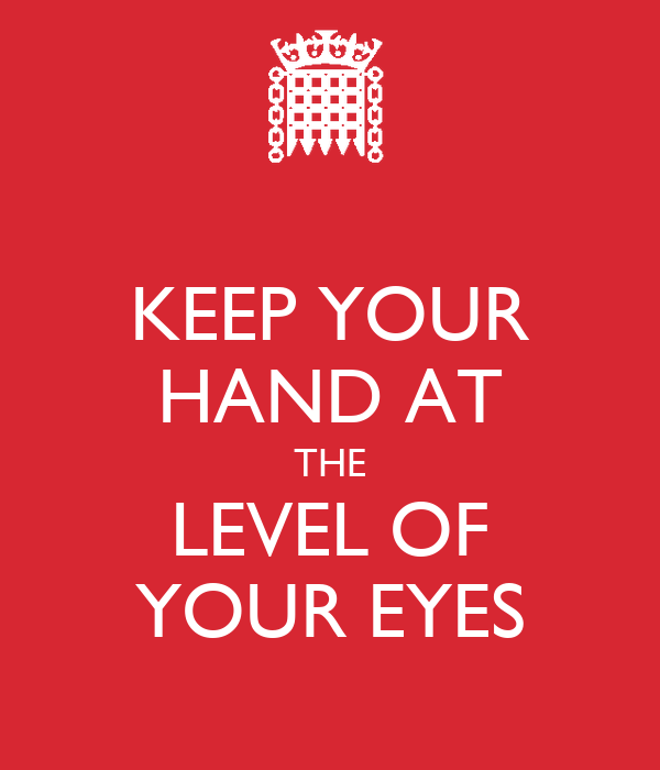 KEEP YOUR HAND AT THE LEVEL OF YOUR EYES