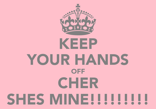 KEEP YOUR HANDS OFF CHER SHES MINE!!!!!!!!!