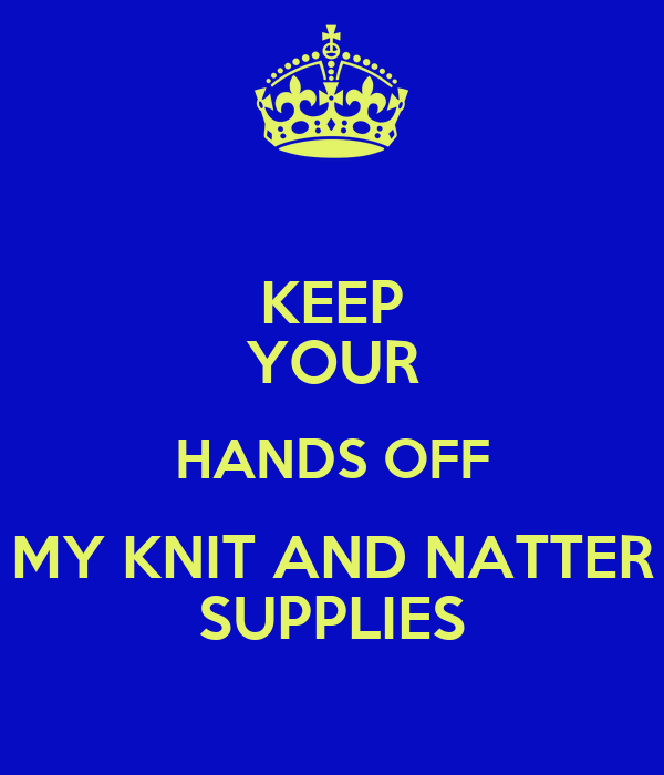 KEEP YOUR HANDS OFF MY KNIT AND NATTER SUPPLIES