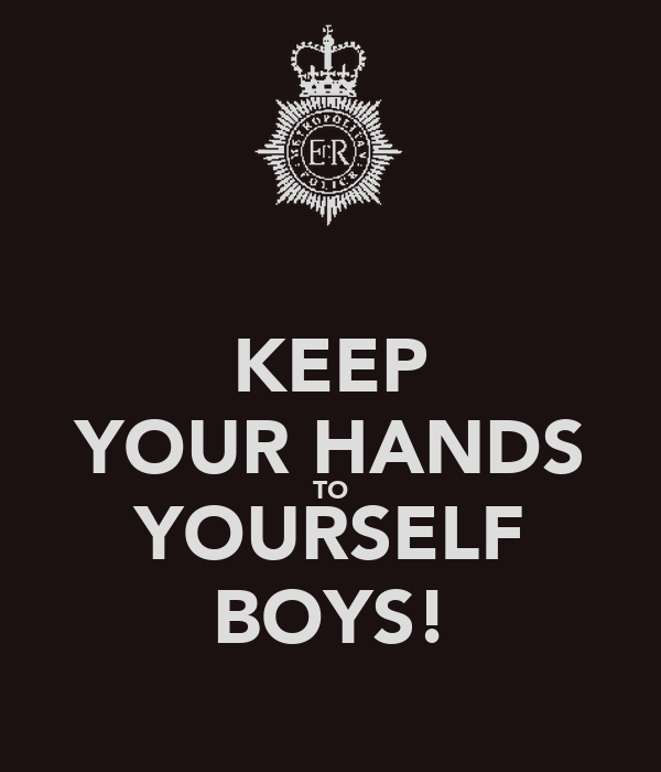 KEEP YOUR HANDS TO YOURSELF BOYS!